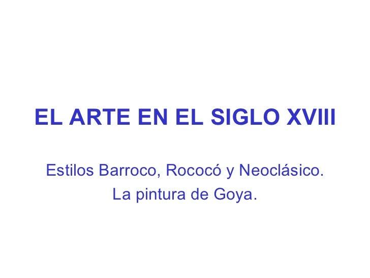 EL ARTE EN EL SIGLO XVIII Estilos Barroco, Rococó y Neoclásico. La pintura de Goya.