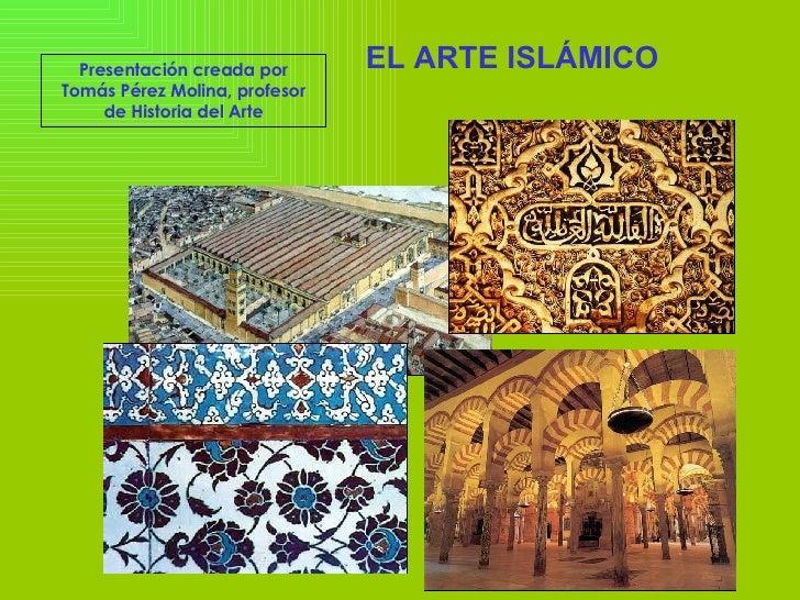 EL ARTE ISLÁMICO  Presentación creada por Tomás Pérez Molina, profesor de Historia del Arte