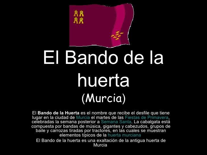 El Bando de la huerta ( Murcia ) El  Bando de la Huerta  es el nombre que recibe el desfile que tiene lugar en la ciudad d...