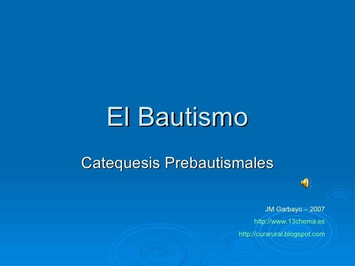 El Bautismo Catequesis Prebautismales JM Garbayo – 2007 http://www.13chema.es http :// curarural.blogspot.com