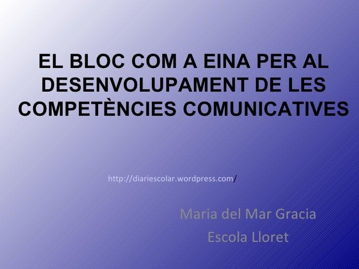 EL BLOC COM A EINA PER AL DESENVOLUPAMENT DE LES COMPETÈNCIES COMUNICATIVES Maria del Mar Gracia Escola Lloret http://diar...