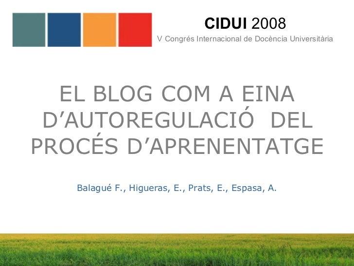 EL BLOG COM A EINA D'AUTOREGULACIÓ  DEL PROCÉS D'APRENENTATGE CIDUI  2008 V Congrés Internacional de Docència Universitàri...