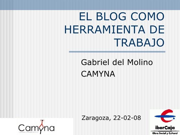 EL BLOG COMO HERRAMIENTA DE TRABAJO Gabriel del Molino CAMYNA Zaragoza, 22-02-08