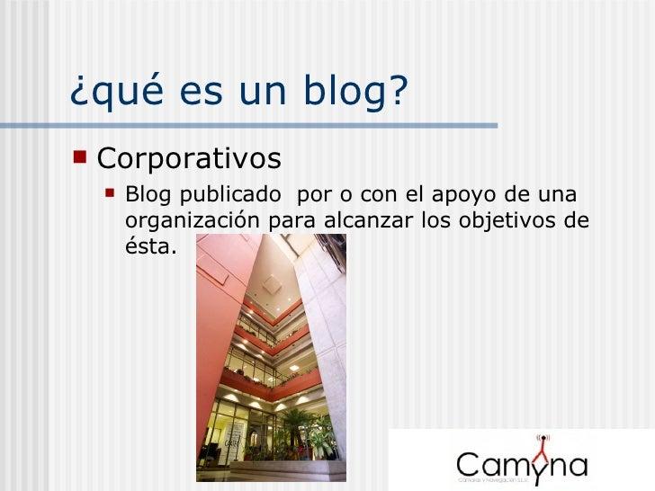 ¿qué es un blog? <ul><li>Corporativos </li></ul><ul><ul><li>Blog publicado  por o con el apoyo de una organización para al...