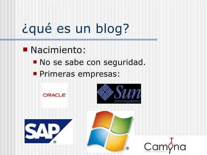 ¿qué es un blog? <ul><li>Nacimiento: </li></ul><ul><ul><li>No se sabe con seguridad. </li></ul></ul><ul><ul><li>Primeras e...