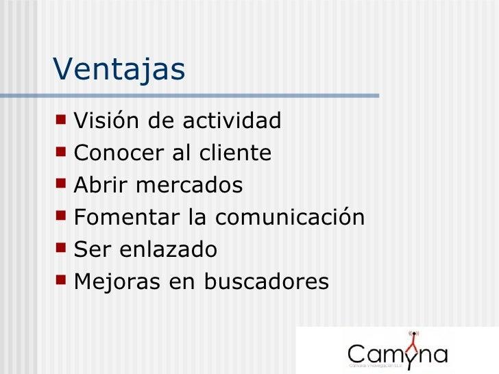 Ventajas  <ul><li>Visión de actividad </li></ul><ul><li>Conocer al cliente </li></ul><ul><li>Abrir mercados </li></ul><ul>...