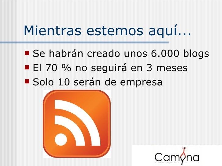Mientras estemos aquí... <ul><li>Se habrán creado unos 6.000 blogs </li></ul><ul><li>El 70 % no seguirá en 3 meses </li></...