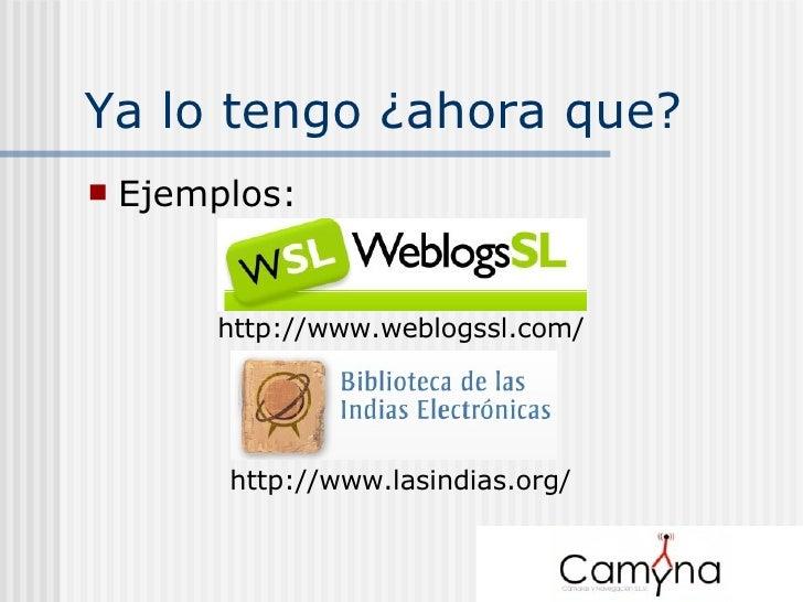 Ya lo tengo ¿ahora que? <ul><li>Ejemplos: </li></ul>http://www.weblogssl.com/ http://www.lasindias.org/