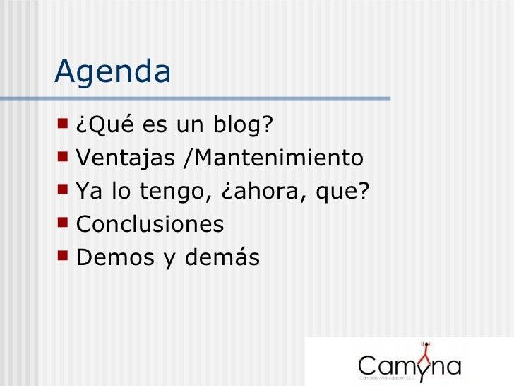 Agenda <ul><li>¿Qué es un blog? </li></ul><ul><li>Ventajas /Mantenimiento </li></ul><ul><li>Ya lo tengo, ¿ahora, que? </li...