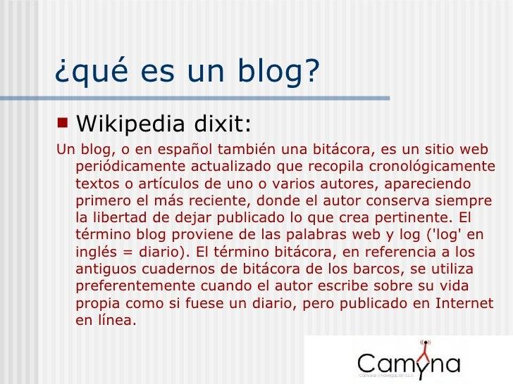 ¿qué es un blog? <ul><li>Wikipedia dixit: </li></ul><ul><li>Un blog, o en español también una bitácora, es un sitio web pe...