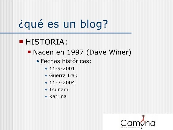 ¿qué es un blog? <ul><li>HISTORIA: </li></ul><ul><ul><li>Nacen en 1997 (Dave Winer) </li></ul></ul><ul><ul><ul><li>Fechas ...