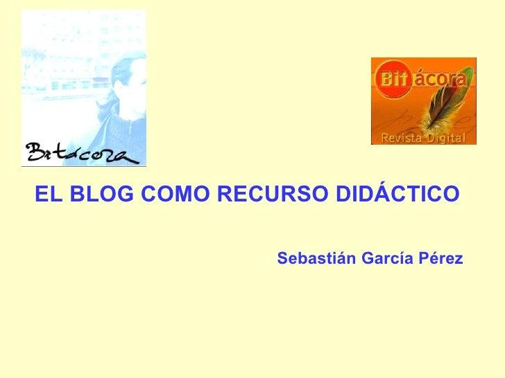 EL BLOG COMO RECURSO DIDÁCTICO Sebastián García Pérez