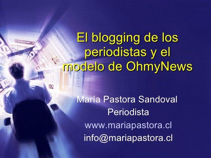 El blogging de los periodistas y el modelo de OhmyNews María Pastora Sandoval  Periodista www.mariapastora.cl [email_addre...