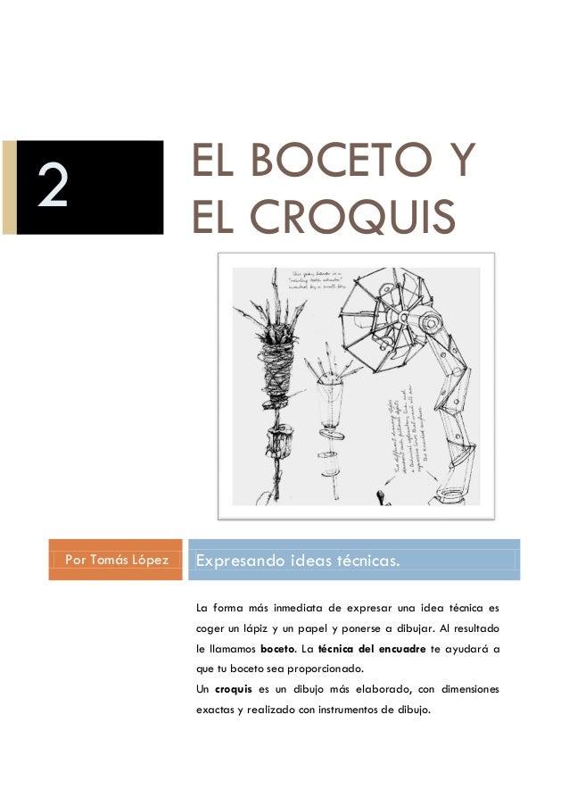 EL BOCETO Y EL CROQUIS Por Tomás López Expresando ideas técnicas. La forma más inmediata de expresar una idea técnica es c...
