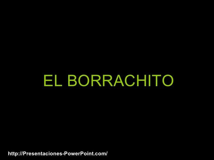 EL BORRACHITO http://Presentaciones-PowerPoint.com/