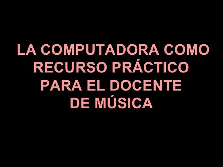LA COMPUTADORA COMO RECURSO PRÁCTICO  PARA EL DOCENTE  DE MÚSICA