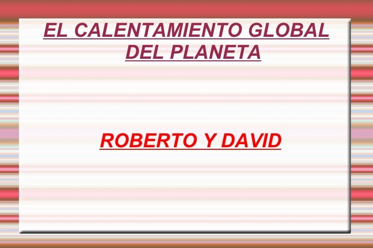 EL CALENTAMIENTO GLOBAL DEL PLANETA <ul><ul><li>ROBERTO Y DAVID </li></ul></ul>
