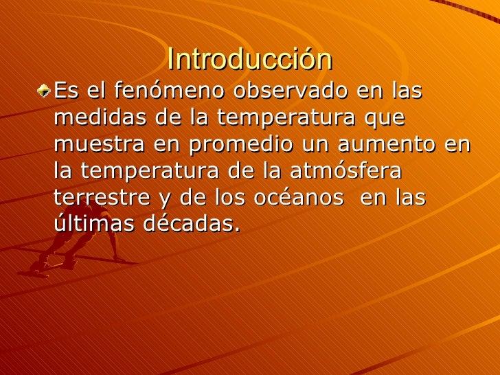 Introducción <ul><li>Es el fenómeno observado en las medidas de la temperatura que muestra en promedio un aumento en la te...