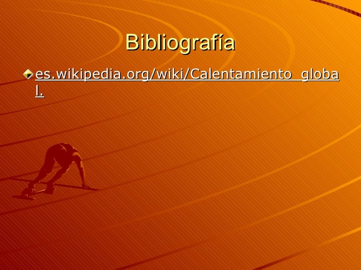 Bibliografía <ul><li>es.wikipedia.org/wiki/Calentamiento_global. </li></ul>