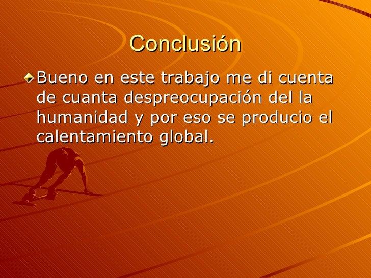 Conclusión <ul><li>Bueno en este trabajo me di cuenta de cuanta despreocupación del la humanidad y por eso se producio el ...