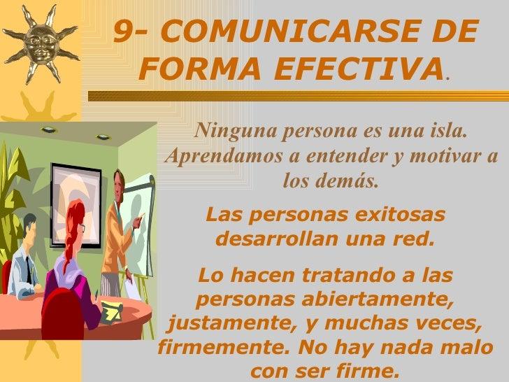 9- COMUNICARSE DE FORMA EFECTIVA . Las personas exitosas desarrollan una red. Lo hacen tratando a las personas abiertament...