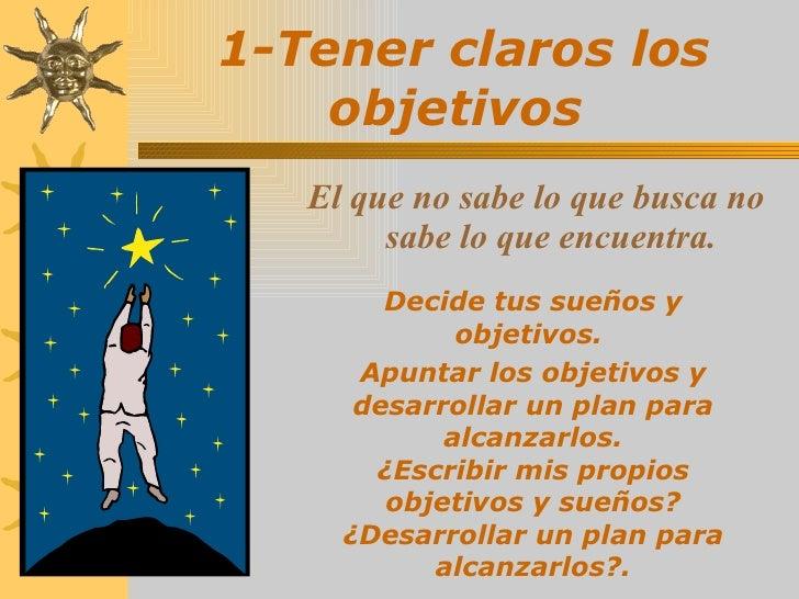 1-Tener claros los objetivos   <ul><li>El que no sabe lo que busca no sabe lo que encuentra. </li></ul>Decide tus sueños y...