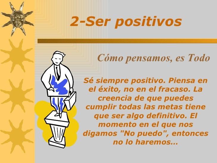 2-Ser positivos Sé siempre positivo. Piensa en el éxito, no en el fracaso. La creencia de que puedes cumplir todas las met...