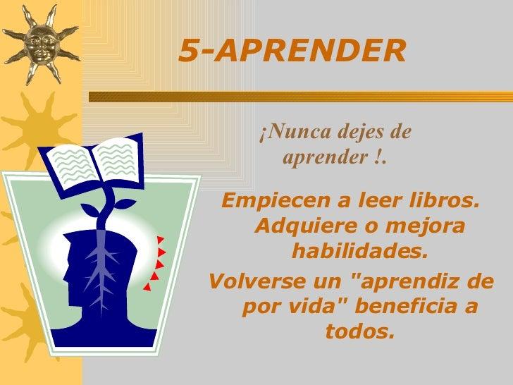 5-APRENDER   <ul><li>Empiecen a leer libros. Adquiere o mejora habilidades. </li></ul><ul><li>Volverse un &quot;aprendiz d...