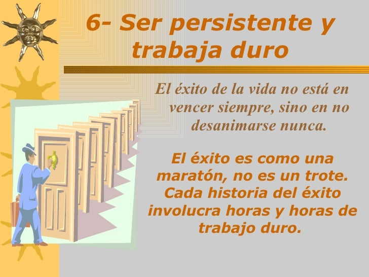 6- Ser persistente y trabaja duro <ul><li>El éxito de la vida no está en vencer siempre, sino en no desanimarse nunca. </l...