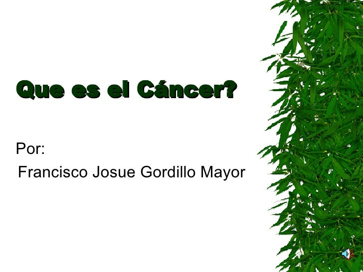 Que es el Cáncer? Por: Francisco Josue Gordillo Mayor