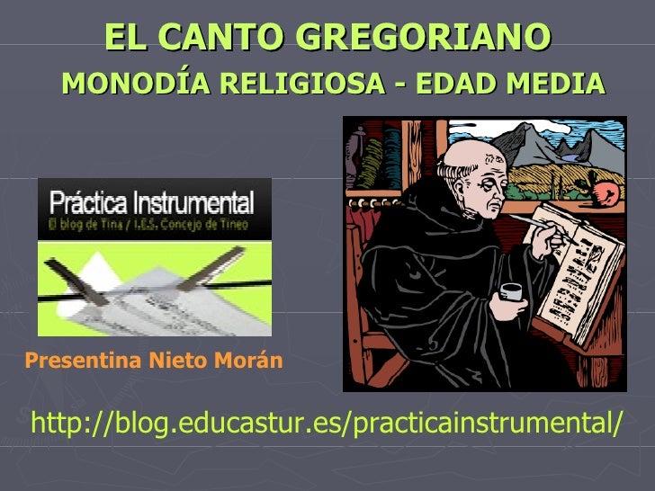 EL CANTO GREGORIANO   MONODÍA RELIGIOSA - EDAD MEDIA http://blog.educastur.es/practicainstrumental/ Presentina Nieto Morán