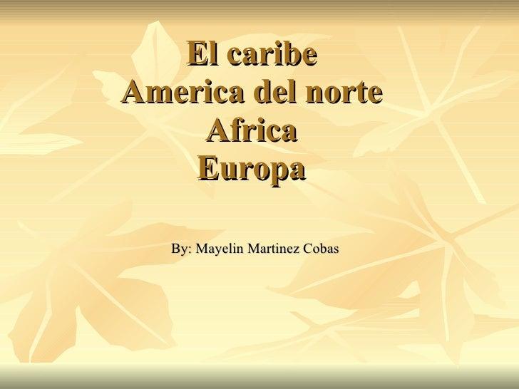 El caribe  America del norte  Africa Europa By: Mayelin Martinez Cobas