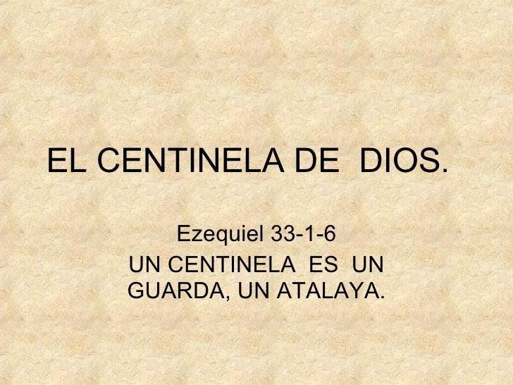 EL CENTINELA DE  DIOS . Ezequiel 33-1-6 UN CENTINELA  ES  UN GUARDA, UN ATALAYA.