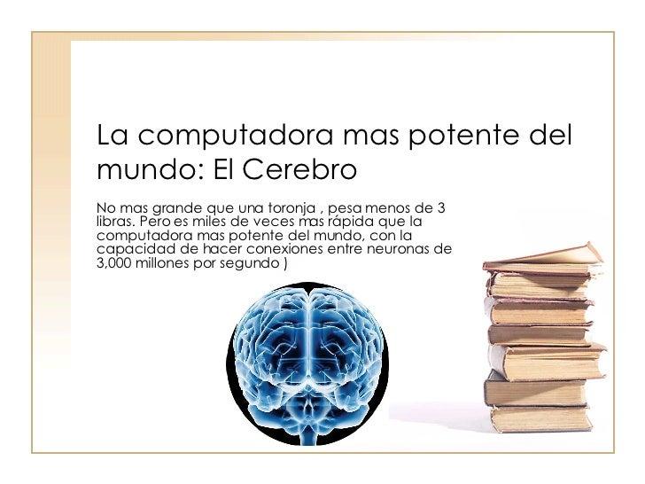 La computadora mas potente del mundo: El Cerebro No mas grande que una toronja , pesa menos de 3 libras. Pero es miles de ...