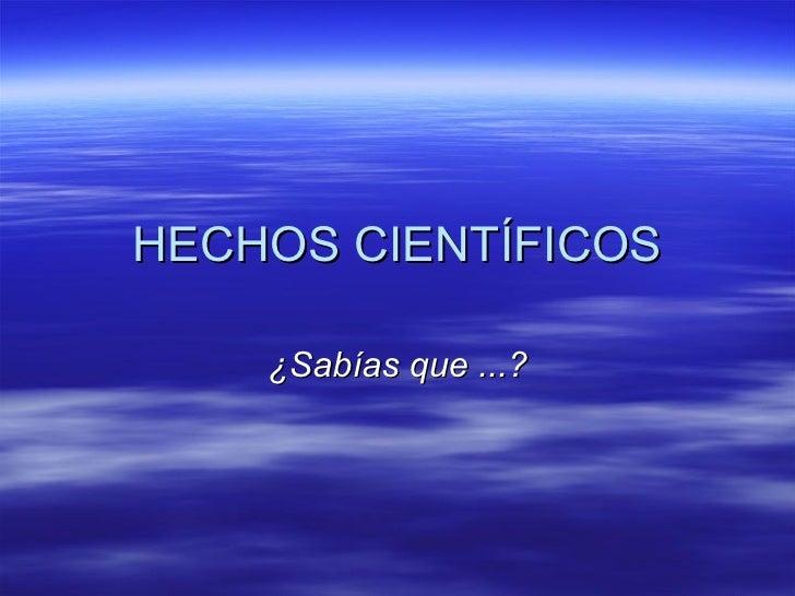 HECHOS CIENTÍFICOS ¿Sabías que ...?