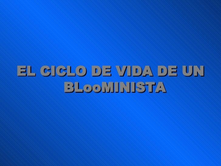 <ul><li>EL CICLO DE VIDA DE UN BLooMINISTA </li></ul>