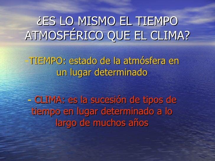 ¿ES LO MISMO EL TIEMPO ATMOSFÉRICO QUE EL CLIMA? <ul><li>TIEMPO: estado de la atmósfera en un lugar determinado </li></ul>...