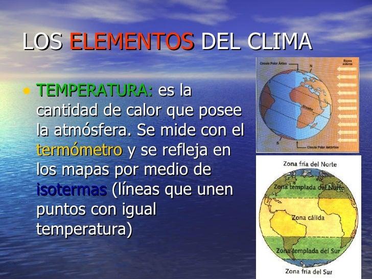 LOS  ELEMENTOS  DEL CLIMA <ul><li>TEMPERATURA:  es la cantidad de calor que posee la atmósfera. Se mide con el  termómetro...