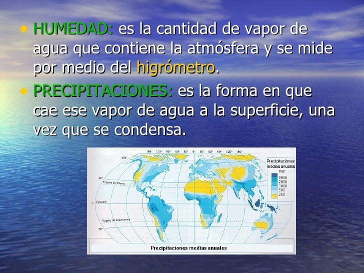 <ul><li>HUMEDAD:  es la cantidad de vapor de agua que contiene la atmósfera y se mide por medio del  higrómetro . </li></u...