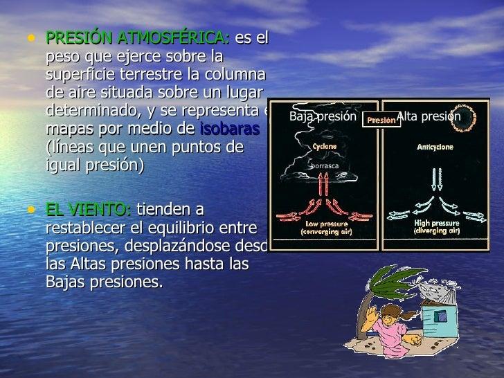 <ul><li>PRESIÓN ATMOSFÉRICA:  es el peso que ejerce sobre la superficie terrestre la columna de aire situada sobre un luga...