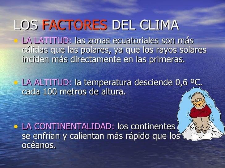 LOS  FACTORES  DEL CLIMA <ul><li>LA LATITUD:  las zonas ecuatoriales son más cálidas que las polares, ya que los rayos sol...