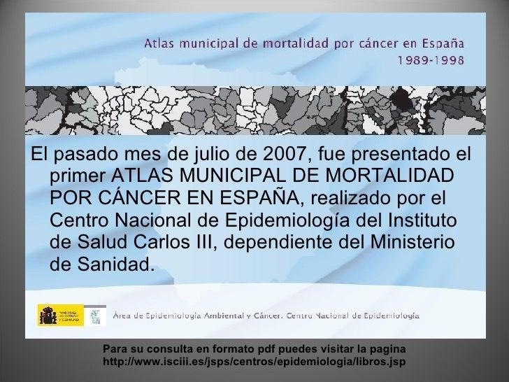 <ul><li>El pasado mes de julio de 2007, fue presentado el primer ATLAS MUNICIPAL DE MORTALIDAD POR CÁNCER EN ESPAÑA, reali...