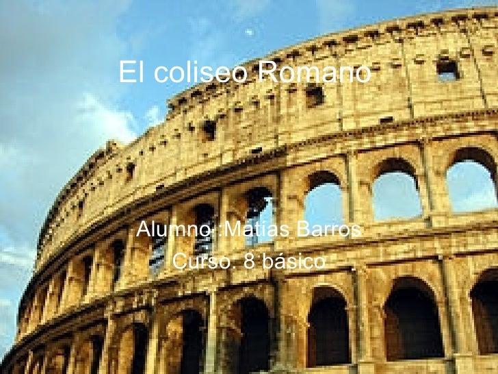 El coliseo Romano Alumno :Matías Barros Curso: 8 básico