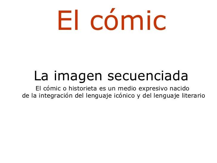 El cómic La imagen secuenciada El cómic o historieta es un medio expresivo nacido de la integración del lenguaje icónico y...