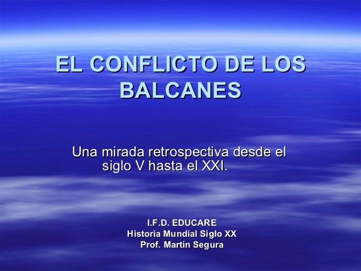 EL CONFLICTO DE LOS BALCANES Una mirada retrospectiva desde el siglo V hasta el XXI.  I.F.D. EDUCARE Historia Mundial Sigl...