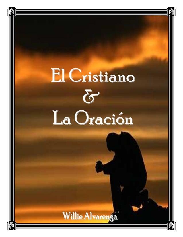 2 EL CRISTIANO Y LA ORACIÓN Willie Alvarenga El Cristiano y la Oración © 2005 por Willie Alvarenga P.O. BOX 210667 Bedford...