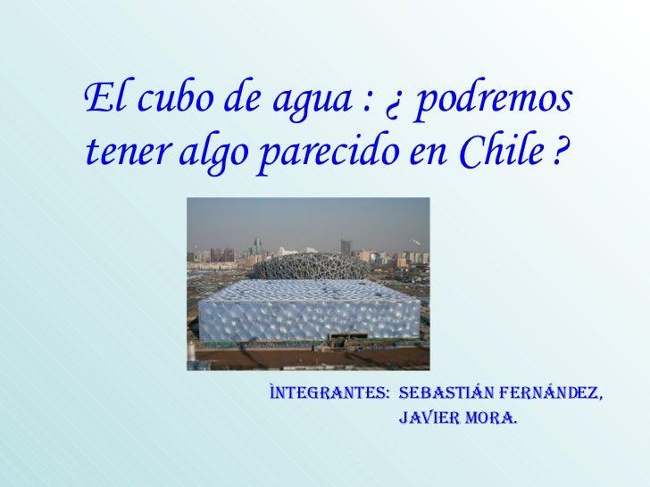 El cubo de agua : ¿ podremos tener algo parecido en Chile ? Ìntegrantes:  SEBASTIÁN Fernández,  javier mora.