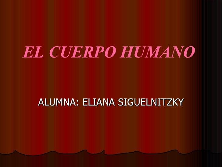 EL CUERPO HUMANO  ALUMNA: ELIANA SIGUELNITZKY