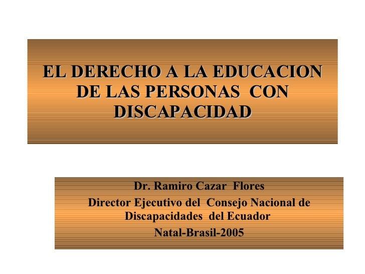 EL DERECHO A LA EDUCACION DE LAS PERSONAS  CON DISCAPACIDAD Dr. Ramiro Cazar  Flores Director Ejecutivo del  Consejo Nacio...