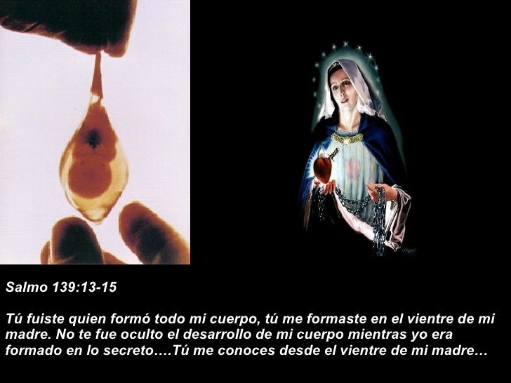 Salmo 139:13-15 Tú fuiste quien formó todo mi cuerpo, tú me formaste en el vientre de mi madre. No te fue oculto el desarr...